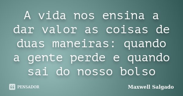 A vida nos ensina a dar valor as coisas de duas maneiras: quando a gente perde e quando sai do nosso bolso... Frase de Maxwell Salgado.