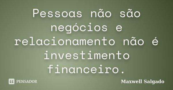 Pessoas não são negócios e relacionamento não é investimento financeiro.... Frase de Maxwell Salgado.