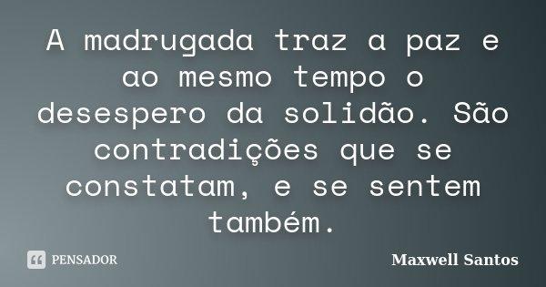 A madrugada traz a paz e ao mesmo tempo o desespero da solidão. São contradições que se constatam, e se sentem também.... Frase de Maxwell Santos.