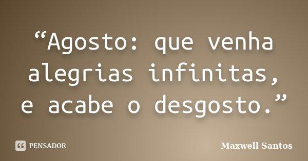 """""""Agosto: que venha alegrias infinitas, e acabe o desgosto.""""... Frase de Maxwell Santos."""