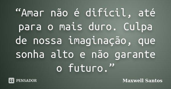 """""""Amar não é difícil, até para o mais duro. Culpa de nossa imaginação, que sonha alto e não garante o futuro.""""... Frase de Maxwell Santos."""