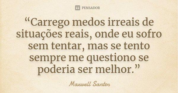 """""""Carrego medos irreais de situações reais, onde eu sofro sem tentar, mas se tento sempre me questiono se poderia ser melhor.""""... Frase de Maxwell Santos."""