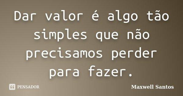 Dar valor é algo tão simples que não precisamos perder para fazer.... Frase de Maxwell Santos.
