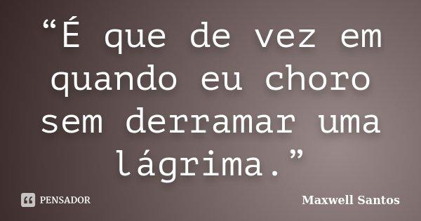 """""""É que de vez em quando eu choro sem derramar uma lágrima.""""... Frase de Maxwell Santos."""