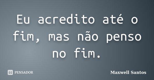 Eu acredito até o fim, mas não penso no fim.... Frase de Maxwell Santos.