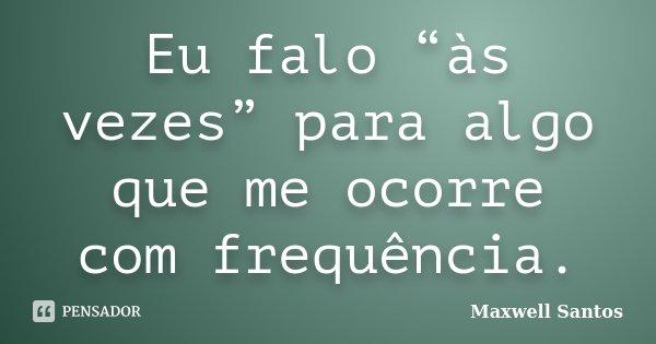 """Eu falo """"às vezes"""" para algo que me ocorre com frequência.... Frase de Maxwell Santos."""
