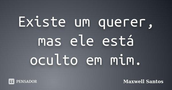 Existe um querer, mas ele está oculto em mim.... Frase de Maxwell Santos.