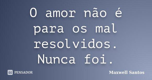 O amor não é para os mal resolvidos. Nunca foi.... Frase de Maxwell Santos.