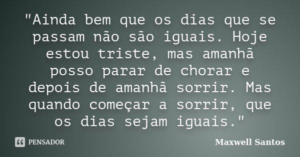 """""""Ainda bem que os dias que se passam não são iguais. Hoje estou triste, mas amanhã posso parar de chorar e depois de amanhã sorrir. Mas quando começar a so... Frase de Maxwell Santos."""
