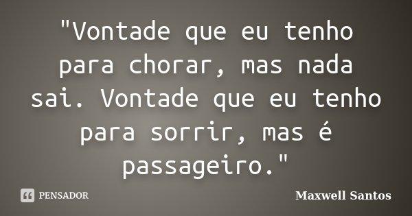 """""""Vontade que eu tenho para chorar, mas nada sai. Vontade que eu tenho para sorrir, mas é passageiro.""""... Frase de Maxwell Santos."""