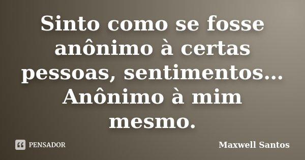 Sinto como se fosse anônimo à certas pessoas, sentimentos… Anônimo à mim mesmo.... Frase de Maxwell Santos.