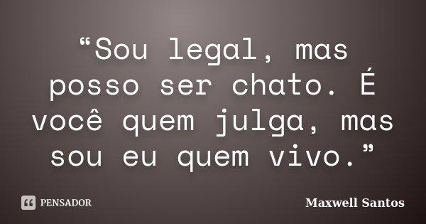 """""""Sou legal, mas posso ser chato. É você quem julga, mas sou eu quem vivo.""""... Frase de Maxwell Santos."""