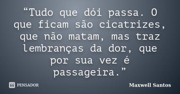 """""""Tudo que dói passa. O que ficam são cicatrizes, que não matam, mas traz lembranças da dor, que por sua vez é passageira.""""... Frase de Maxwell Santos."""
