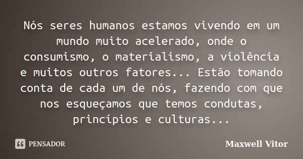 Nós seres humanos estamos vivendo em um mundo muito acelerado, onde o consumismo, o materialismo, a violência e muitos outros fatores... Estão tomando conta de ... Frase de Maxwell Vitor.