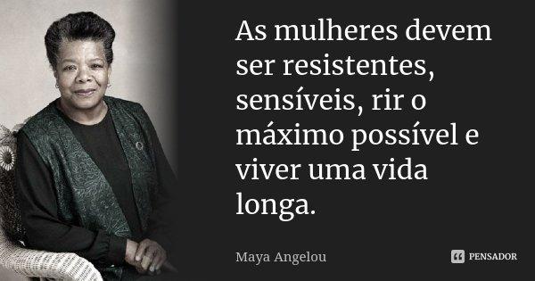 As mulheres devem ser resistentes, sensíveis, rir o máximo possível e viver uma vida longa.... Frase de Maya Angelou.