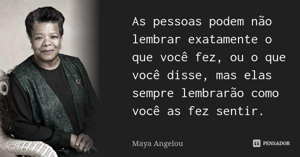 As pessoas podem não lembrar exatamente o que você fez, ou o que você disse, mas elas sempre lembrarão como você as fez sentir.... Frase de Maya Angelou.