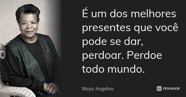 É um dos melhores presentes que você pode se dar, perdoar. Perdoe todo mundo.... Frase de Maya Angelou.