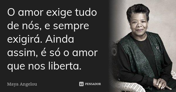 O amor exige tudo de nós, e sempre exigirá. Ainda assim, é só o amor que nos liberta.... Frase de Maya Angelou.