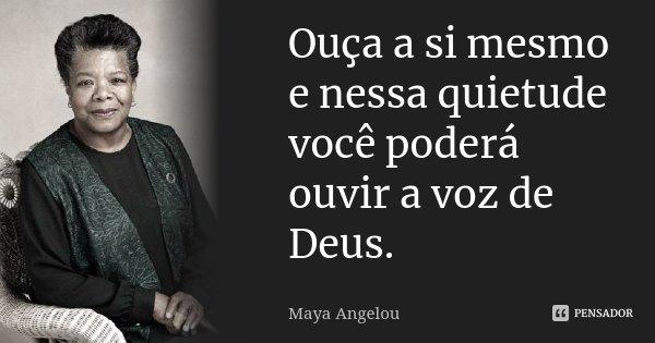 Ouça a si mesmo e nessa quietude você poderá ouvir a voz de Deus.... Frase de Maya Angelou.