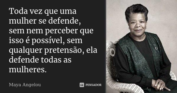 Toda vez que uma mulher se defende, sem nem perceber que isso é possível, sem qualquer pretensão, ela defende todas as mulheres.... Frase de Maya Angelou.