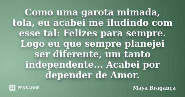 Como uma garota mimada, tola, eu acabei me iludindo com esse tal: Felizes para sempre. Logo eu que sempre planejei ser diferente, um tanto independente... Acabe... Frase de Maya Bragança.