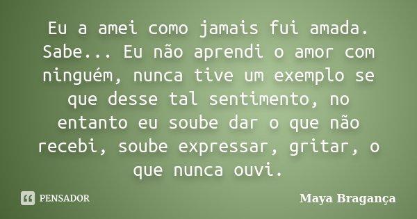 Eu a amei como jamais fui amada. Sabe... Eu não aprendi o amor com ninguém, nunca tive um exemplo se que desse tal sentimento, no entanto eu soube dar o que não... Frase de Maya Bragança.