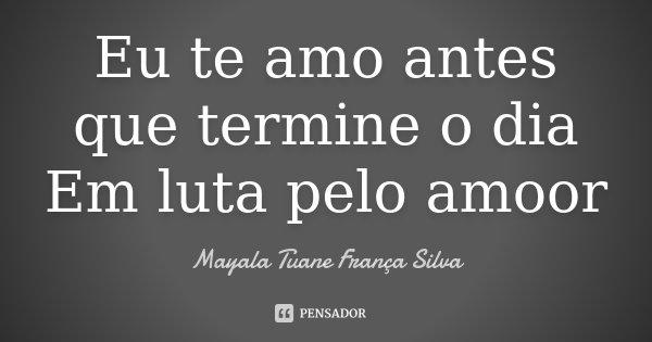 Eu te amo antes que termine o dia Em luta pelo amoor... Frase de Mayala Tuane França Silva.
