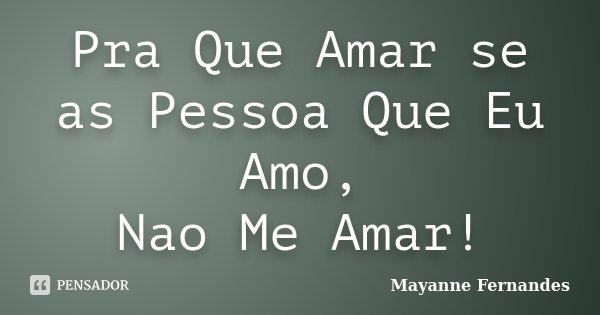 Pra Que Amar se as Pessoa Que Eu Amo, Nao Me Amar!... Frase de Mayanne Fernandes.