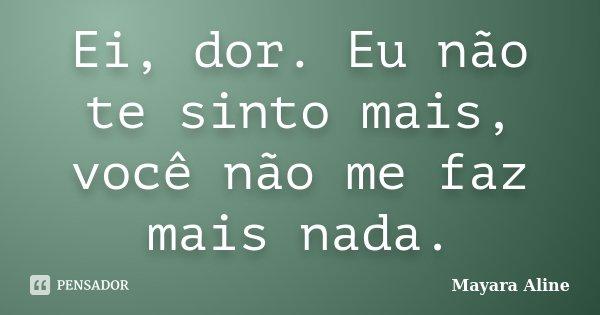 Ei, dor. Eu não te sinto mais, você não me faz mais nada.... Frase de Mayara Aline.