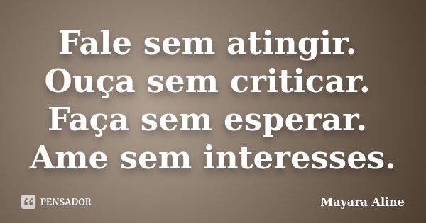Fale sem atingir. Ouça sem criticar. Faça sem esperar. Ame sem interesses.... Frase de Mayara Aline.