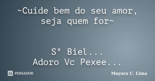 ~Cuide bem do seu amor, seja quem for~ S° Biel... Adoro Vc Pexee...... Frase de Mayara C. Lima.