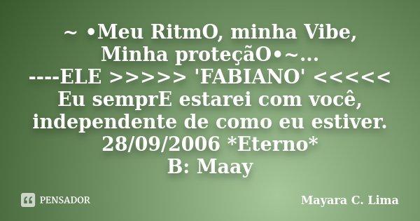 ~ •Meu RitmO, minha Vibe, Minha proteçãO•~... ----ELE >>>>> 'FABIANO' <<<<< Eu semprE estarei com você, independente de como eu es... Frase de Mayara C. Lima.