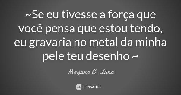 ~Se eu tivesse a força que você pensa que estou tendo, eu gravaria no metal da minha pele teu desenho ~... Frase de Mayara C. Lima.