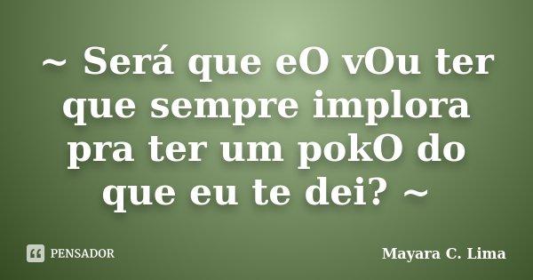 ~ Será que eO vOu ter que sempre implora pra ter um pokO do que eu te dei? ~... Frase de Mayara C. Lima.