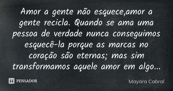 Amor a gente não esquece,amor a gente recicla. Quando se ama uma pessoa de verdade nunca conseguimos esquecê-la porque as marcas no coração são eternas; mas sim... Frase de Mayara Cabral.