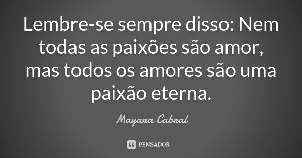 Lembre-se sempre disso: Nem todas as paixões são amor, mas todos os amores são uma paixão eterna.... Frase de Mayara Cabral.