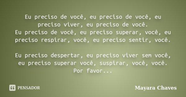 Eu preciso de você, eu preciso de você, eu preciso viver, eu preciso de você. Eu preciso de você, eu preciso superar, você, eu preciso respirar, você, eu precis... Frase de Mayara Chaves.