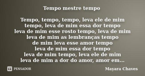Tempo mestre tempo Tempo, tempo, tempo, leva ele de mim tempo, leva de mim essa dor tempo leva de mim esse rosto tempo, leva de mim leva de mim as lembranças te... Frase de Mayara Chaves.