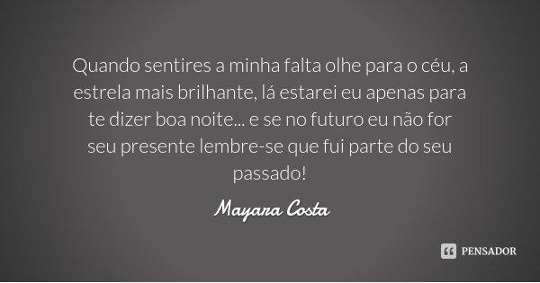 Quando sentires a minha falta olhe para o céu, a estrela mais brilhante, lá estarei eu apenas para te dizer boa noite... e se no futuro eu não for seu presente ... Frase de Mayara Costa.