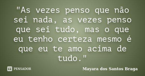 """""""As vezes penso que não sei nada, as vezes penso que sei tudo, mas o que eu tenho certeza mesmo é que eu te amo acima de tudo.""""... Frase de ( Mayara dos Santos Braga )."""