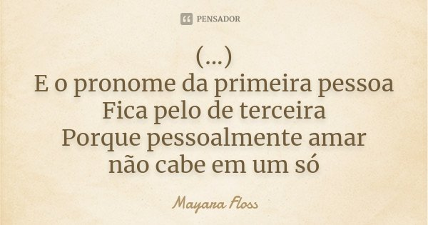 (...) E o pronome da primeira pessoa Fica pelo de terceira Porque pessoalmente amar não cabe em um só... Frase de Mayara Floss.