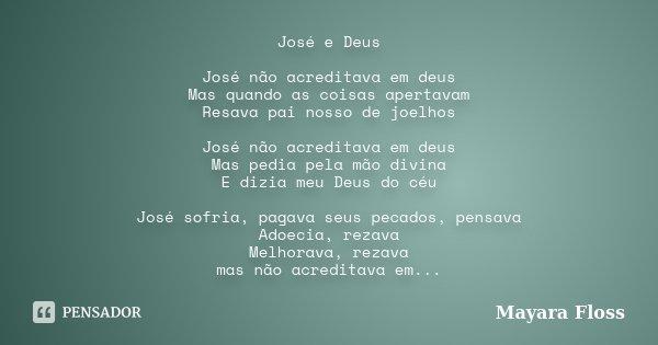José e Deus José não acreditava em deus Mas quando as coisas apertavam Resava pai nosso de joelhos José não acreditava em deus Mas pedia pela mão divina E dizia... Frase de Mayara Floss.