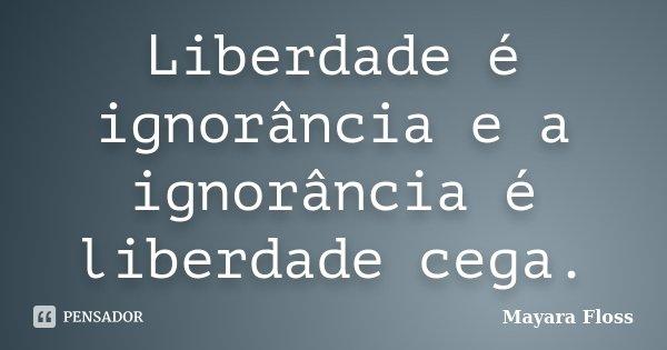 Liberdade é ignorância e a ignorância é liberdade cega.... Frase de Mayara Floss.