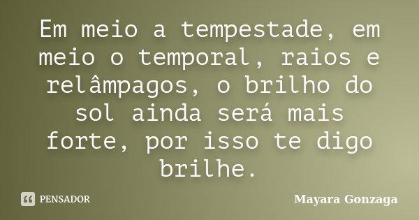 Em meio a tempestade, em meio o temporal, raios e relâmpagos, o brilho do sol ainda será mais forte, por isso te digo brilhe.... Frase de Mayara Gonzaga.