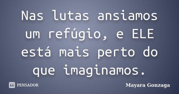 Nas lutas ansiamos um refúgio, e ELE está mais perto do que imaginamos.... Frase de Mayara Gonzaga.