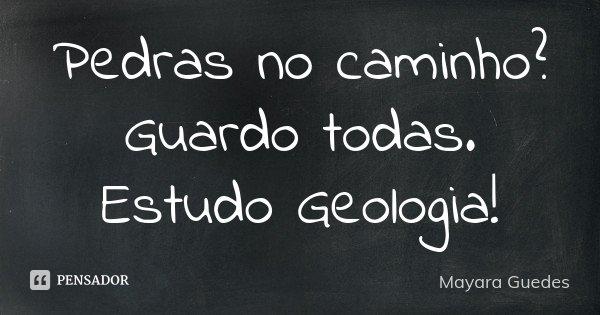 Pedras no caminho? Guardo todas. Estudo Geologia!... Frase de Mayara Guedes.