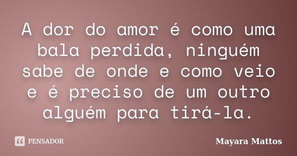 A dor do amor é como uma bala perdida, ninguém sabe de onde e como veio e é preciso de um outro alguém para tirá-la.... Frase de Mayara Mattos.