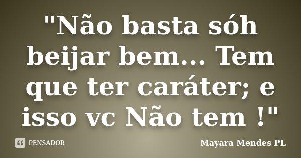"""""""Não basta sóh beijar bem... Tem que ter caráter; e isso vc Não tem !""""... Frase de Mayara Mendes PL."""