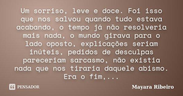 Um sorriso, leve e doce. Foi isso que nos salvou quando tudo estava acabando, o tempo já não resolveria mais nada, o mundo girava para o lado oposto, explicaçõe... Frase de Mayara Ribeiro.