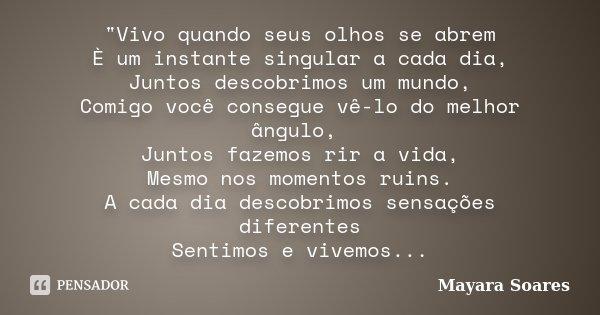 """""""Vivo quando seus olhos se abrem È um instante singular a cada dia, Juntos descobrimos um mundo, Comigo você consegue vê-lo do melhor ângulo, Juntos fazemo... Frase de Mayara Soares."""